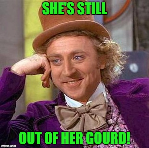 Creepy Condescending Wonka Meme | SHE'S STILL OUT OF HER GOURD! | image tagged in memes,creepy condescending wonka | made w/ Imgflip meme maker