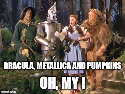 DRACULA, METALLICA AND PUMPKINS OH, MY ! | image tagged in wizard of oz,dracula,metallica,halloween,happy halloween | made w/ Imgflip meme maker