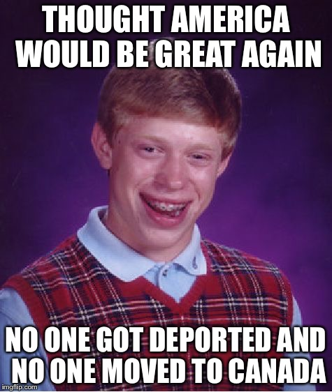 Bad Luck Brian Meme | THOUGHT AMERICA WOULD BE GREAT AGAIN NO ONE GOT DEPORTED AND NO ONE MOVED TO CANADA | image tagged in memes,bad luck brian | made w/ Imgflip meme maker