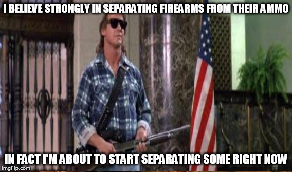 I BELIEVE STRONGLY IN SEPARATING FIREARMS FROM THEIR AMMO IN FACT I'M ABOUT TO START SEPARATING SOME RIGHT NOW | made w/ Imgflip meme maker