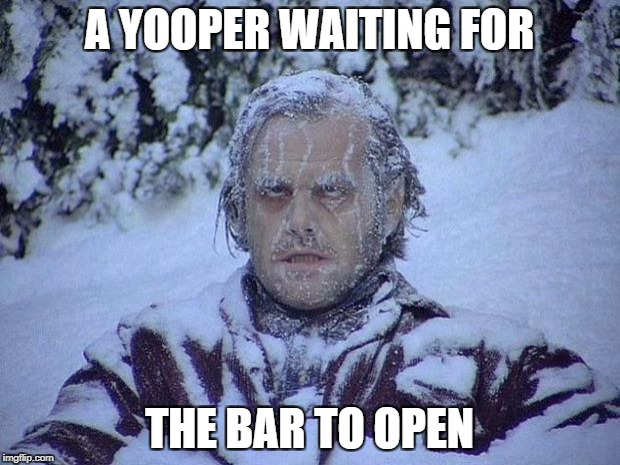 Jack Nicholson The Shining Snow Meme | A YOOPER WAITING FOR THE BAR TO OPEN | image tagged in memes,jack nicholson the shining snow | made w/ Imgflip meme maker