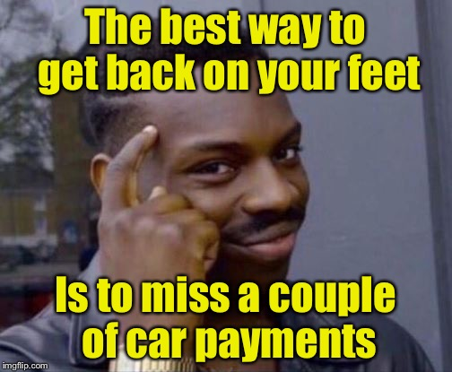 Smart Guy | The best way to get back on your feet Is to miss a couple of car payments | image tagged in smart guy,memes,debt,puns | made w/ Imgflip meme maker