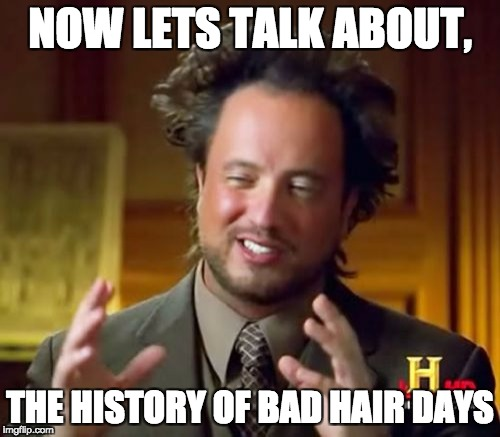 Ancient Aliens Meme | NOW LETS TALK ABOUT, THE HISTORY OF BAD HAIR DAYS | image tagged in memes,ancient aliens | made w/ Imgflip meme maker