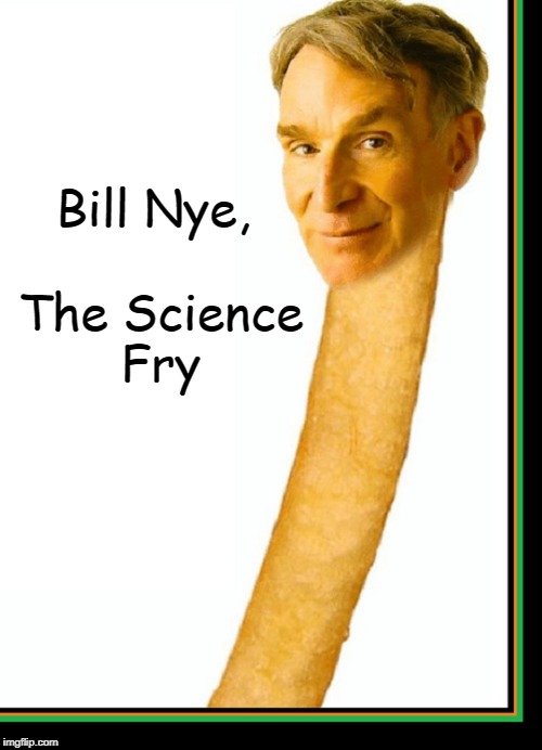 A Distant Cousin to Mr. Potato-Head | Bill Nye,    The Science Fry | image tagged in vince vance,bill nye,the science guy,mcdonalds has the best fries,bill nye's head on a fry,mr potato head | made w/ Imgflip meme maker