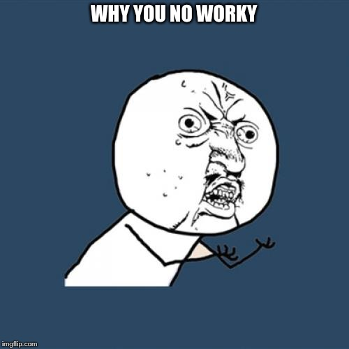 Y U No Meme | WHY YOU NO WORKY | image tagged in memes,y u no | made w/ Imgflip meme maker