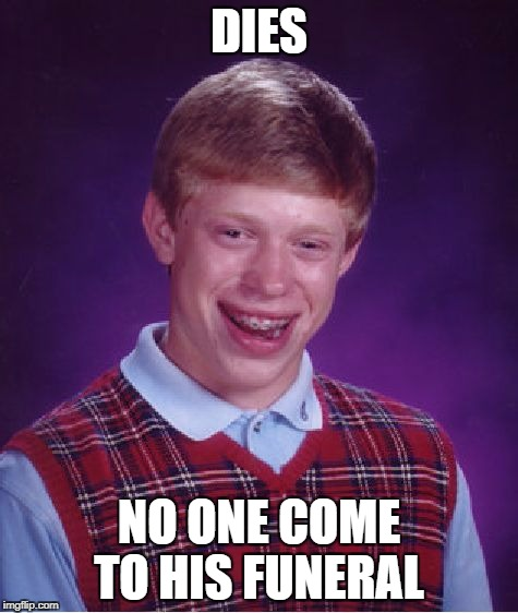 Bad Luck Brian Meme | DIES NO ONE COME TO HIS FUNERAL | image tagged in memes,bad luck brian | made w/ Imgflip meme maker