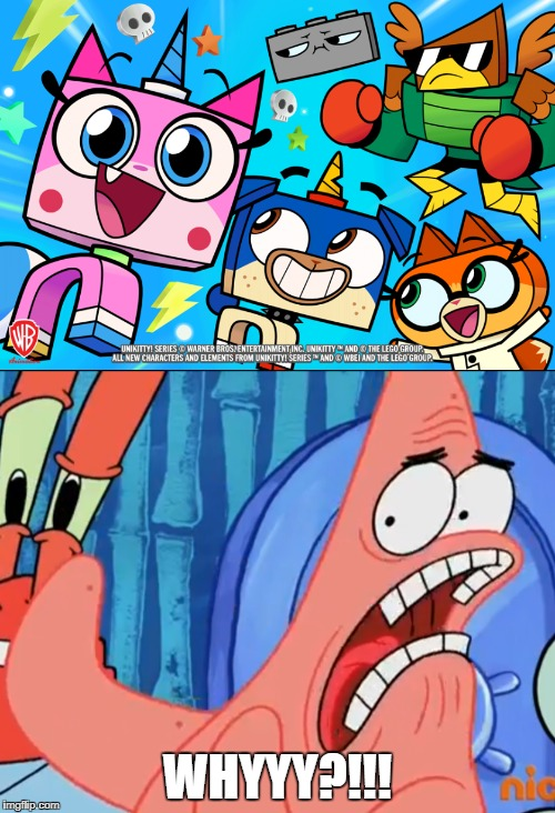 WHYYY?!!! | image tagged in patrick star whyyy,unikitty | made w/ Imgflip meme maker