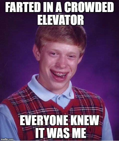 Bad Luck Brian Meme |  FARTED IN A CROWDED ELEVATOR; EVERYONE KNEW IT WAS ME | image tagged in memes,bad luck brian | made w/ Imgflip meme maker