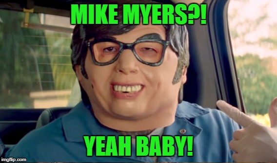MIKE MYERS?! YEAH BABY! | made w/ Imgflip meme maker