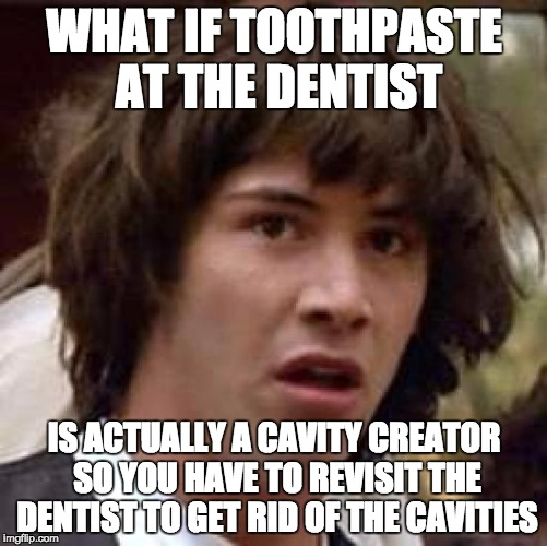 Conspiracy Keanu Meme | WHAT IF TOOTHPASTE AT THE DENTIST IS ACTUALLY A CAVITY CREATOR SO YOU HAVE TO REVISIT THE DENTIST TO GET RID OF THE CAVITIES | image tagged in memes,conspiracy keanu | made w/ Imgflip meme maker