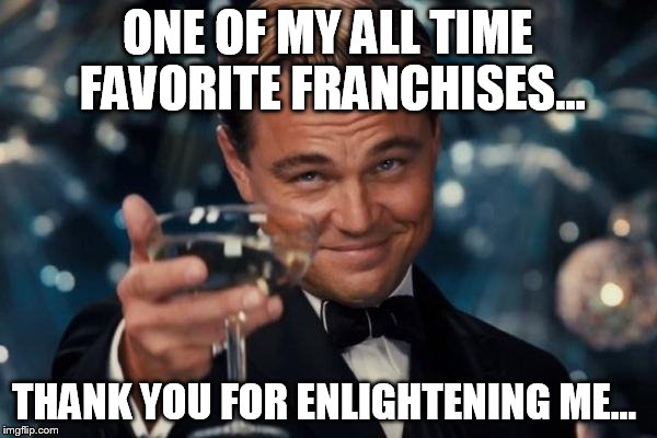 ONE OF MY ALL TIME FAVORITE FRANCHISES... THANK YOU FOR ENLIGHTENING ME... | image tagged in memes,leonardo dicaprio cheers | made w/ Imgflip meme maker