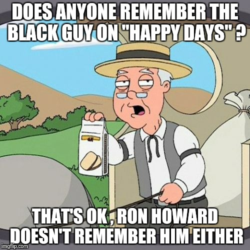 "Alfalfa , Buckwheat and Farina ? | DOES ANYONE REMEMBER THE BLACK GUY ON ""HAPPY DAYS"" ? THAT'S OK , RON HOWARD DOESN'T REMEMBER HIM EITHER 
