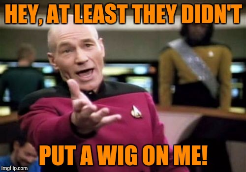 Picard Wtf Meme | HEY, AT LEAST THEY DIDN'T PUT A WIG ON ME! | image tagged in memes,picard wtf | made w/ Imgflip meme maker