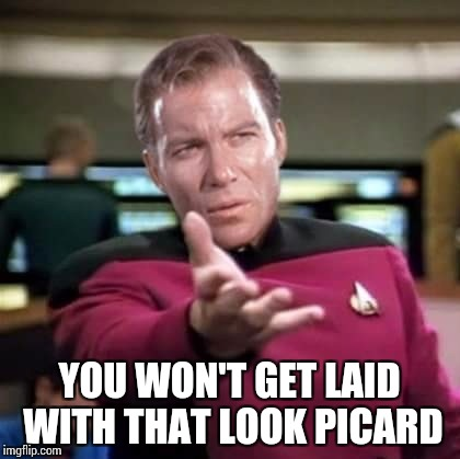 YOU WON'T GET LAID WITH THAT LOOK PICARD | made w/ Imgflip meme maker