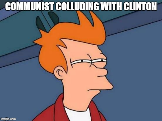 Futurama Fry Meme | COMMUNIST COLLUDING WITH CLINTON | image tagged in memes,futurama fry | made w/ Imgflip meme maker