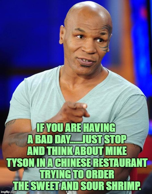 mike tyson | IF YOU ARE HAVING A BAD DAY......JUST STOP AND THINK ABOUT MIKE TYSON IN A CHINESE RESTAURANT TRYING TO ORDER THE SWEET AND SOUR SHRIMP. | image tagged in mike tyson,funny,funny memes,memes,viral | made w/ Imgflip meme maker