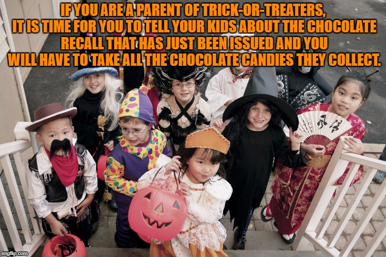 trick or treat | IF YOU ARE A PARENT OF TRICK-OR-TREATERS, IT IS TIME FOR YOU TO TELL YOUR KIDS ABOUT THE CHOCOLATE RECALL THAT HAS JUST BEEN ISSUED AND YOU  | image tagged in trick or treat,halloween,funny,funny memes,memes | made w/ Imgflip meme maker