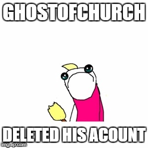 Sad X All The Y Meme | GHOSTOFCHURCH DELETED HIS ACOUNT | image tagged in memes,sad x all the y | made w/ Imgflip meme maker