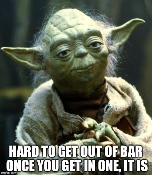 Star Wars Yoda Meme | HARD TO GET OUT OF BAR ONCE YOU GET IN ONE, IT IS | image tagged in memes,star wars yoda | made w/ Imgflip meme maker