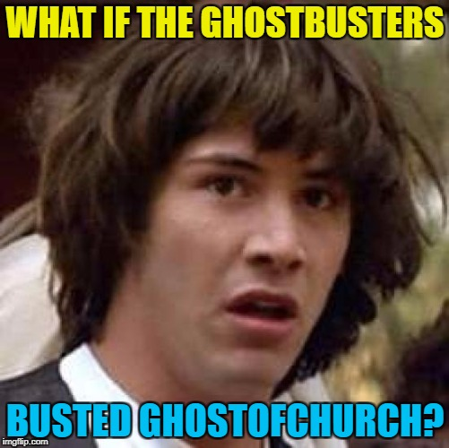 Another one gone... :( | WHAT IF THE GHOSTBUSTERS BUSTED GHOSTOFCHURCH? | image tagged in memes,conspiracy keanu,ghostofchurch,imgflip users,ghostbusters | made w/ Imgflip meme maker