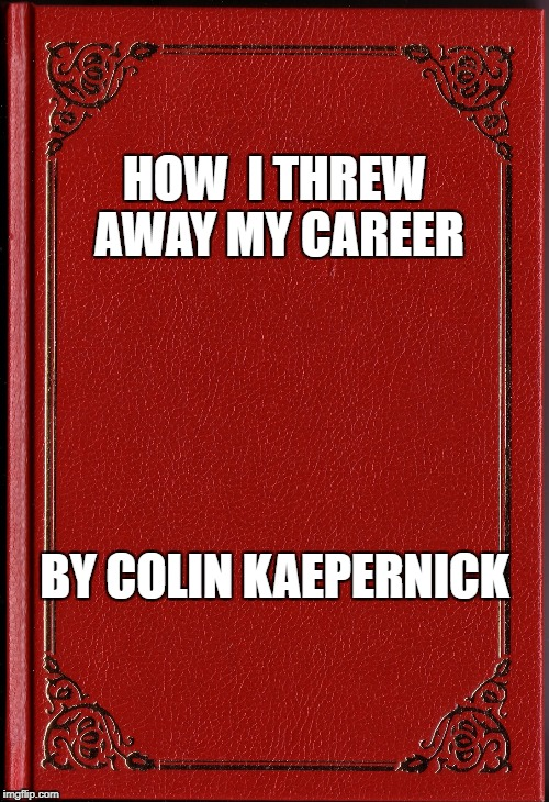 Coming soon, to the bargain basement of a Barnes & Noble near you!  | HOW  I THREW AWAY MY CAREER BY COLIN KAEPERNICK | image tagged in blank book,colin kaepernick | made w/ Imgflip meme maker