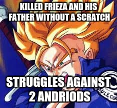 Trunks | KILLED FRIEZA AND HIS FATHER WITHOUT A SCRATCH STRUGGLES AGAINST 2 ANDRIODS | image tagged in trunks | made w/ Imgflip meme maker