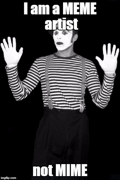 Mime |  I am a MEME artist; not MIME | image tagged in mime | made w/ Imgflip meme maker