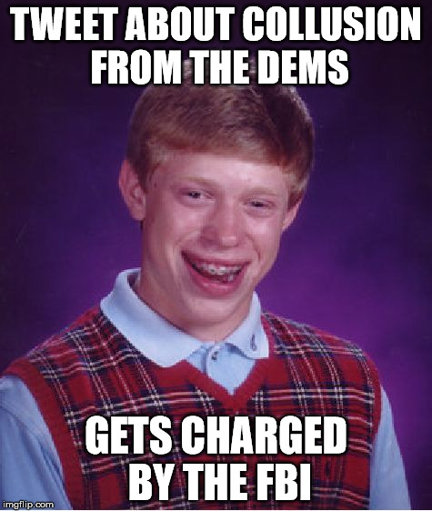 Bad Luck Brian Meme | TWEET ABOUT COLLUSION FROM THE DEMS GETS CHARGED BY THE FBI | image tagged in memes,bad luck brian | made w/ Imgflip meme maker