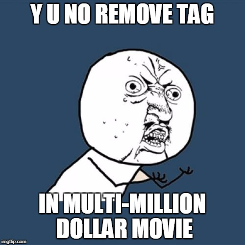 Y U No Meme | Y U NO REMOVE TAG IN MULTI-MILLION DOLLAR MOVIE | image tagged in memes,y u no | made w/ Imgflip meme maker