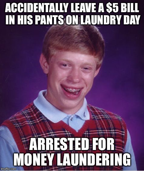 Bad Luck Brian Meme | ACCIDENTALLY LEAVE A $5 BILL IN HIS PANTS ON LAUNDRY DAY ARRESTED FOR MONEY LAUNDERING | image tagged in memes,bad luck brian,money,laundering,5,bill | made w/ Imgflip meme maker