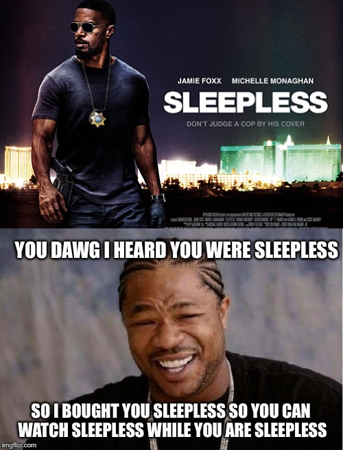 YOU DAWG I HEARD YOU WERE SLEEPLESS SO I BOUGHT YOU SLEEPLESS SO YOU CAN WATCH SLEEPLESS WHILE YOU ARE SLEEPLESS | made w/ Imgflip meme maker