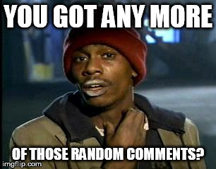 Y'all Got Any More Of That Meme | YOU GOT ANY MORE OF THOSE RANDOM COMMENTS? | image tagged in memes,yall got any more of | made w/ Imgflip meme maker
