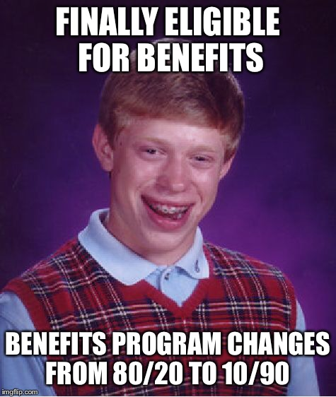Bad Luck Brian Meme | FINALLY ELIGIBLE FOR BENEFITS BENEFITS PROGRAM CHANGES FROM 80/20 TO 10/90 | image tagged in memes,bad luck brian | made w/ Imgflip meme maker
