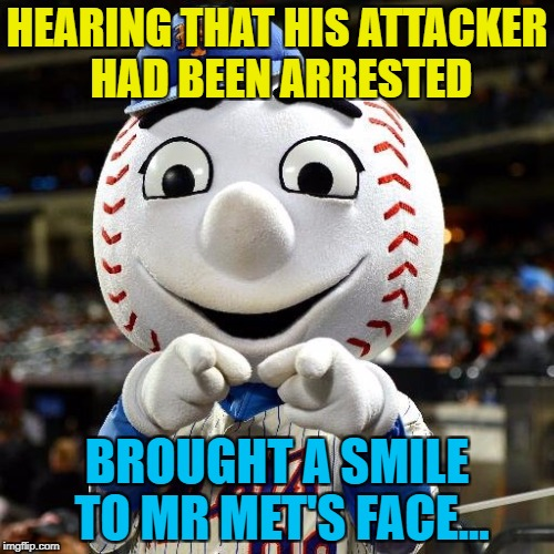 It must've been a brutal attack - look at all those stitches... :) | HEARING THAT HIS ATTACKER HAD BEEN ARRESTED BROUGHT A SMILE TO MR MET'S FACE... | image tagged in mr met,memes,baseball,sport,injuries,crime | made w/ Imgflip meme maker