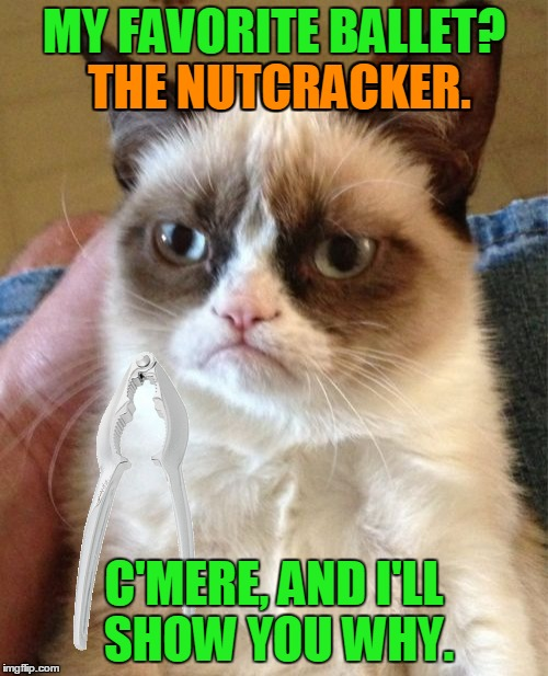 Crack all the nuts! | MY FAVORITE BALLET? THE NUTCRACKER. C'MERE, AND I'LL SHOW YOU WHY. THE NUTCRACKER. | image tagged in memes,grumpy cat,maim,nutcracker,ballet,culture | made w/ Imgflip meme maker