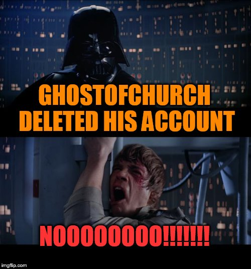 Star Wars No Meme | GHOSTOFCHURCH DELETED HIS ACCOUNT NOOOOOOOO!!!!!!! | image tagged in memes,star wars no | made w/ Imgflip meme maker