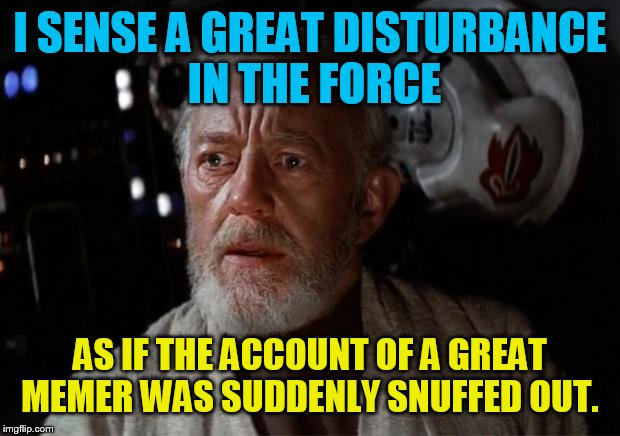 Surprise Obi Wan | I SENSE A GREAT DISTURBANCE IN THE FORCE AS IF THE ACCOUNT OF A GREAT MEMER WAS SUDDENLY SNUFFED OUT. | image tagged in surprise obi wan | made w/ Imgflip meme maker