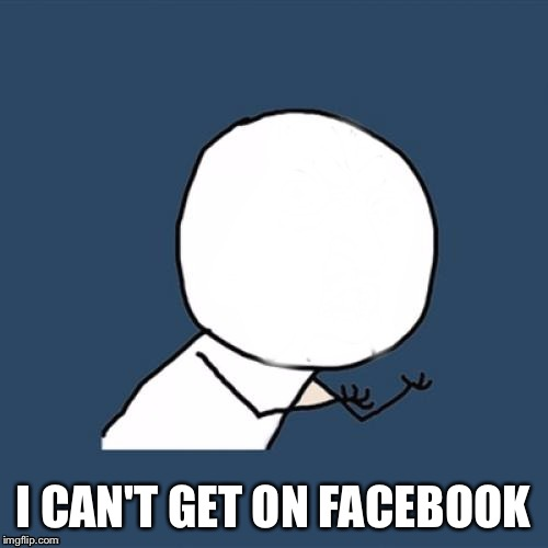 Y U No Blank Face | I CAN'T GET ON FACEBOOK | image tagged in y u no blank face | made w/ Imgflip meme maker