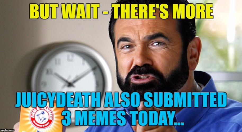 BUT WAIT - THERE'S MORE JUICYDEATH ALSO SUBMITTED 3 MEMES TODAY... | made w/ Imgflip meme maker