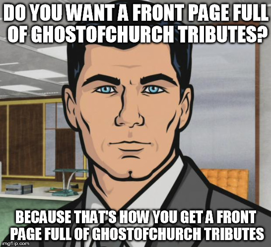 Archer Meme | DO YOU WANT A FRONT PAGE FULL OF GHOSTOFCHURCH TRIBUTES? BECAUSE THAT'S HOW YOU GET A FRONT PAGE FULL OF GHOSTOFCHURCH TRIBUTES | image tagged in memes,archer | made w/ Imgflip meme maker