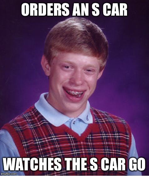Bad Luck Brian Meme | ORDERS AN S CAR WATCHES THE S CAR GO | image tagged in memes,bad luck brian | made w/ Imgflip meme maker
