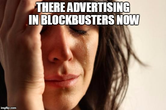 First World Problems Meme | THERE ADVERTISING IN BLOCKBUSTERS NOW | image tagged in memes,first world problems | made w/ Imgflip meme maker