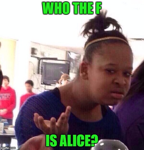 Black Girl Wat Meme | WHO THE F IS ALICE? | image tagged in memes,black girl wat | made w/ Imgflip meme maker