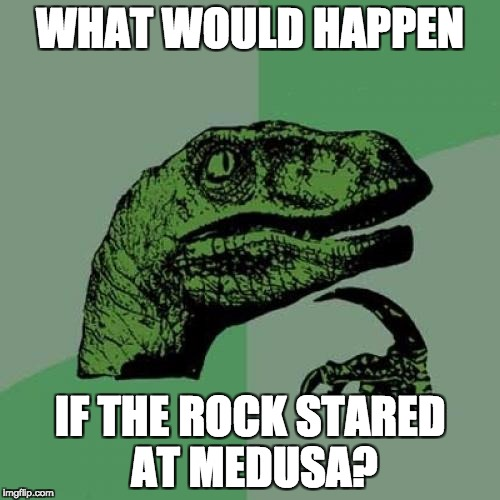 Philosoraptor Meme | WHAT WOULD HAPPEN IF THE ROCK STARED AT MEDUSA? | image tagged in memes,philosoraptor | made w/ Imgflip meme maker