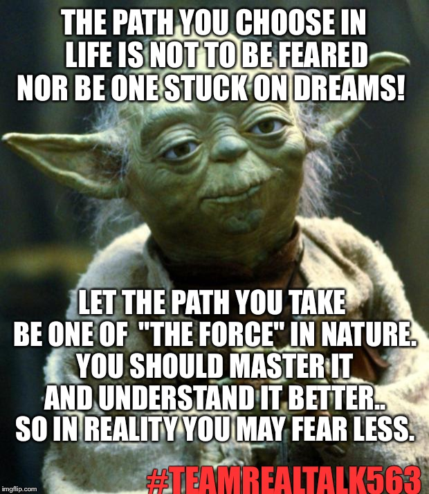 "Don't Fear the Path |  THE PATH YOU CHOOSE IN LIFE IS NOT TO BE FEARED NOR BE ONE STUCK ON DREAMS! LET THE PATH YOU TAKE BE ONE OF  ""THE FORCE"" IN NATURE. YOU SHOULD MASTER IT AND UNDERSTAND IT BETTER.. SO IN REALITY YOU MAY FEAR LESS. #TEAMREALTALK563 