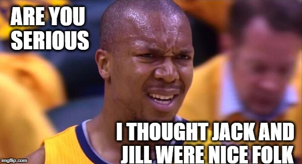 huh | ARE YOU SERIOUS I THOUGHT JACK AND JILL WERE NICE FOLK | image tagged in huh | made w/ Imgflip meme maker