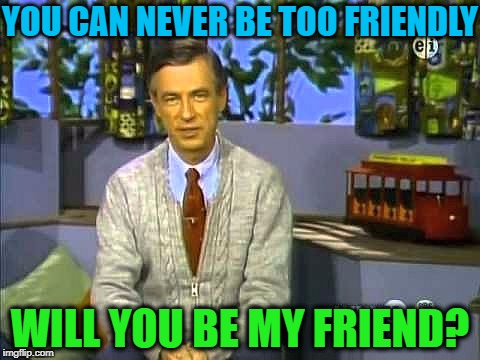 Mr Rogers | YOU CAN NEVER BE TOO FRIENDLY WILL YOU BE MY FRIEND? | image tagged in mr rogers | made w/ Imgflip meme maker