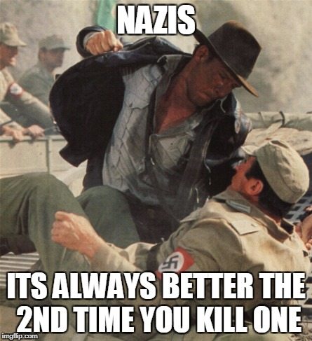 Indiana Jones Punching Nazis | NAZIS ITS ALWAYS BETTER THE 2ND TIME YOU KILL ONE | image tagged in indiana jones punching nazis | made w/ Imgflip meme maker