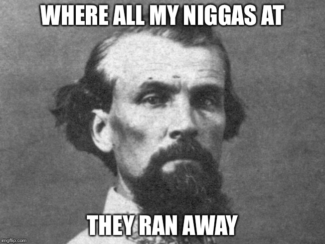 WHERE ALL MY N**GAS AT THEY RAN AWAY | image tagged in memes | made w/ Imgflip meme maker