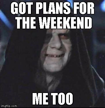 Sidious Error Meme | GOT PLANS FOR THE WEEKEND ME TOO | image tagged in memes,sidious error | made w/ Imgflip meme maker